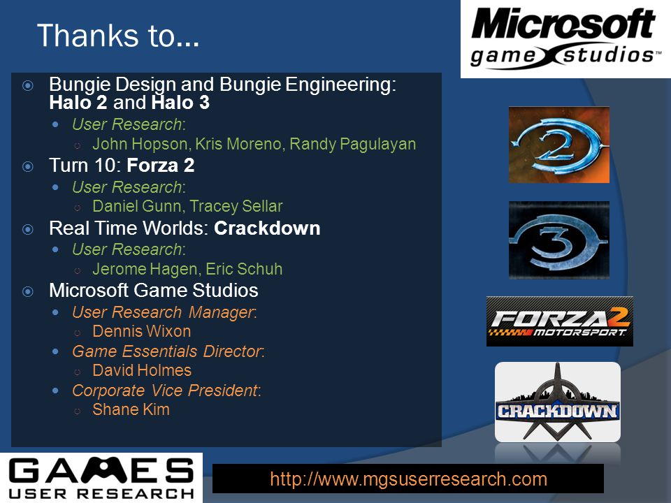 Thanks to… Bungie Design and Bungie Engineering: Halo 2 and Halo 3 User Research: John Hopson, Kris Moreno, Randy Pagulayan Turn 10: Forza 2 User Research: Daniel Gunn, Tracey Sellar Real Time Worlds: Crackdown User Research: Jerome Hagen, Eric Schuh Microsoft Game Studios User Research Manager: Dennis Wixon Game Essentials Director: David Holmes Corporate Vice President: Shane Kim http://www.mgsuserresearch.com