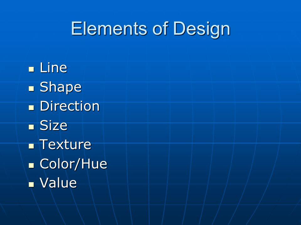 Elements of Design Line Line Shape Shape Direction Direction Size Size Texture Texture Color/Hue Color/Hue Value Value