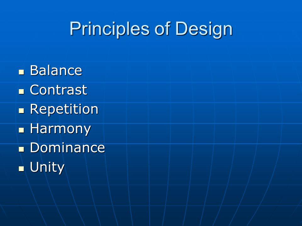 Principles of Design Balance Balance Contrast Contrast Repetition Repetition Harmony Harmony Dominance Dominance Unity Unity