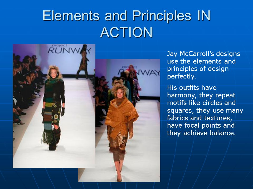 Elements and Principles IN ACTION Jay McCarrolls designs use the elements and principles of design perfectly. His outfits have harmony, they repeat mo