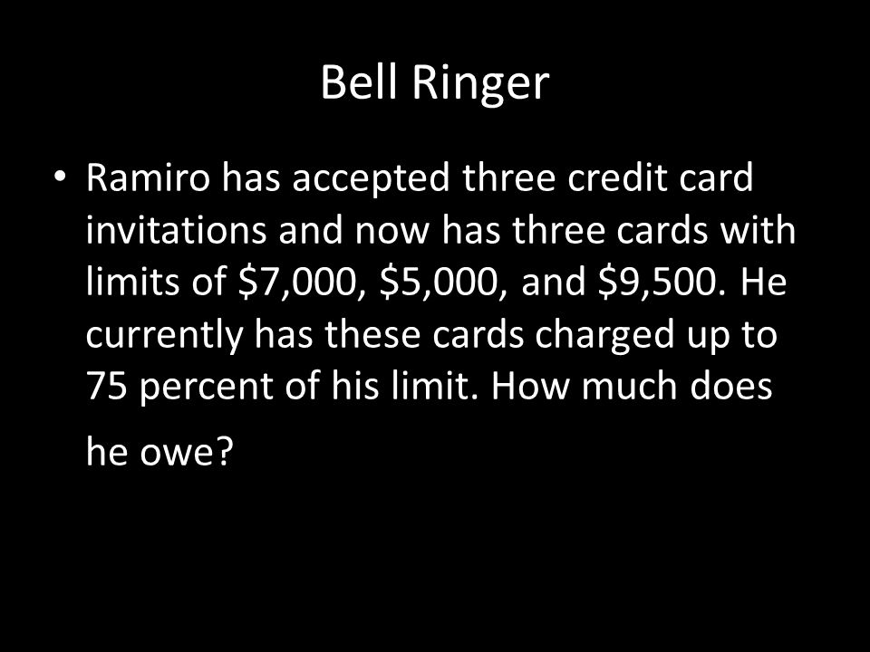 Bell Ringer Ramiro has accepted three credit card invitations and now has three cards with limits of $7,000, $5,000, and $9,500. He currently has thes
