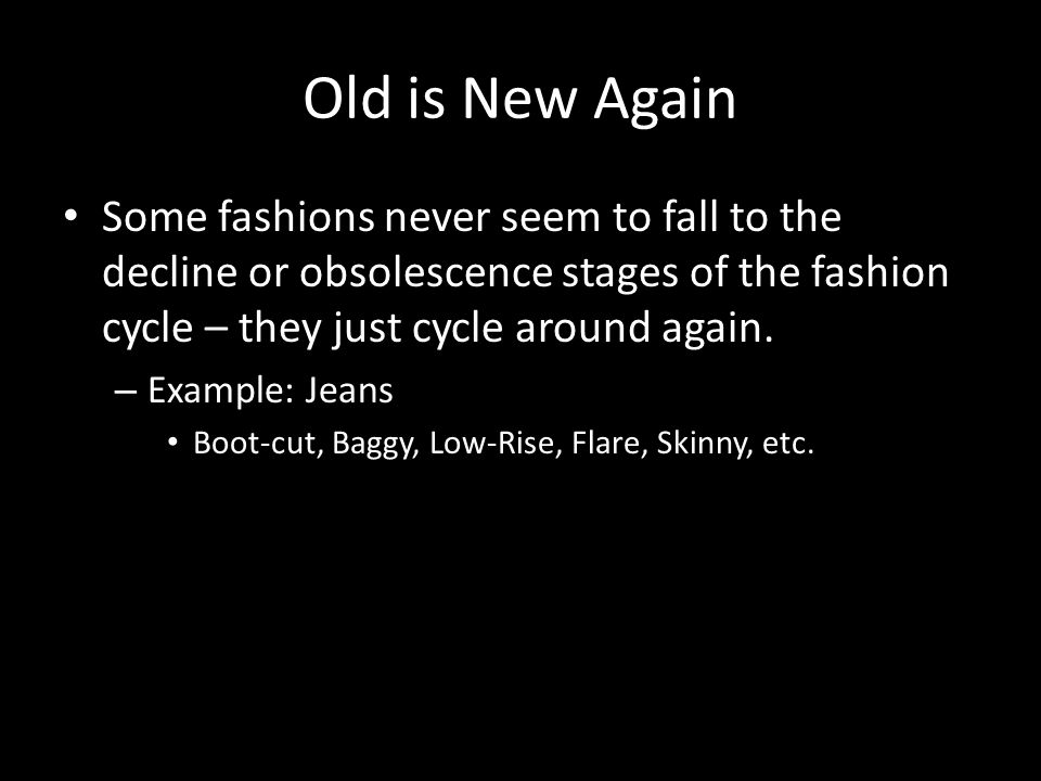 Old is New Again Some fashions never seem to fall to the decline or obsolescence stages of the fashion cycle – they just cycle around again. – Example