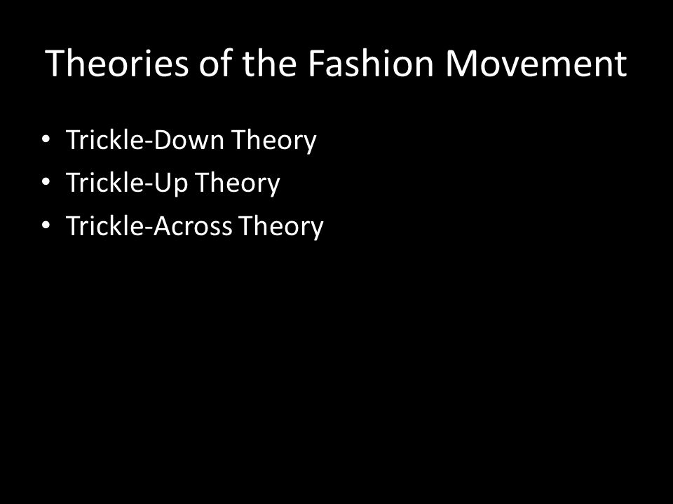 Theories of the Fashion Movement Trickle-Down Theory Trickle-Up Theory Trickle-Across Theory
