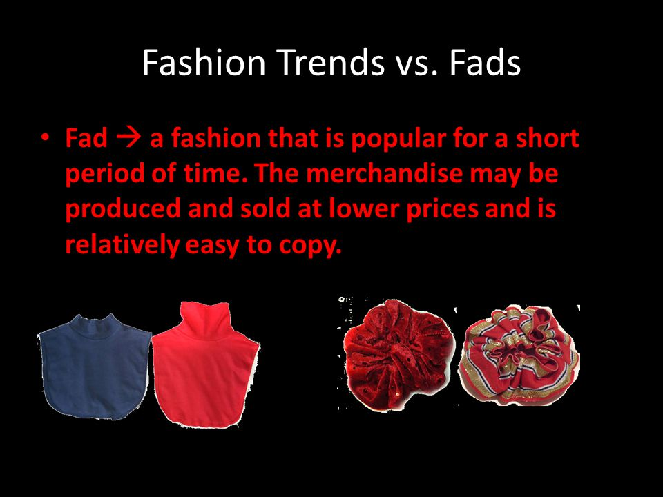 Fashion Trends vs. Fads Fad a fashion that is popular for a short period of time. The merchandise may be produced and sold at lower prices and is rela