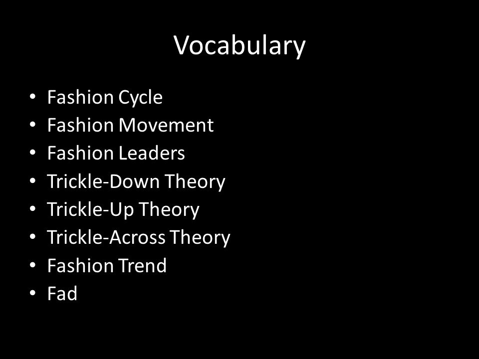 Trickle-Down Theory The movement of fashion starts at the top with consumers of higher socioeconomic status and moves down to the general public.