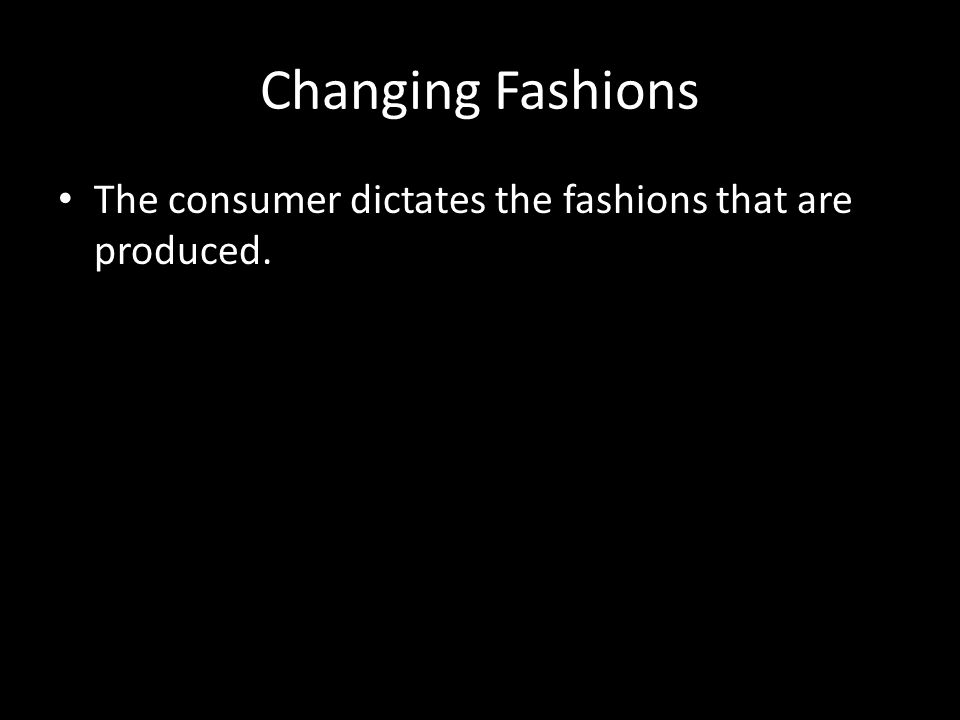 Changing Fashions The consumer dictates the fashions that are produced.