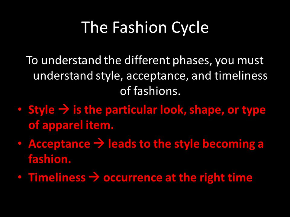 The Fashion Cycle To understand the different phases, you must understand style, acceptance, and timeliness of fashions. Style is the particular look,