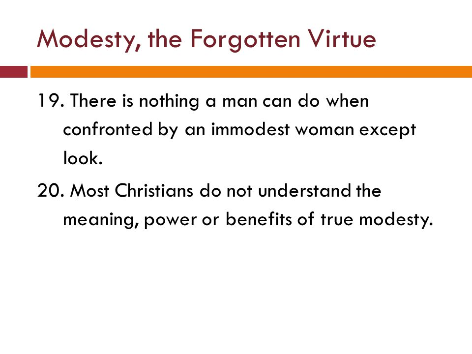 Modesty, the Forgotten Virtue 19. There is nothing a man can do when confronted by an immodest woman except look. 20. Most Christians do not understan