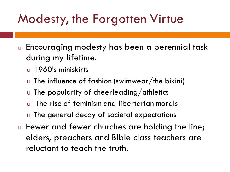Modesty, the Forgotten Virtue u Encouraging modesty has been a perennial task during my lifetime. u 1960s miniskirts u The influence of fashion (swimw