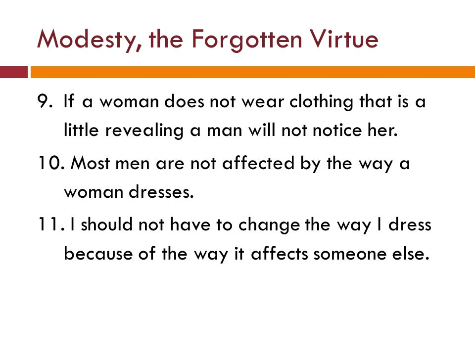 Modesty, the Forgotten Virtue 9.If a woman does not wear clothing that is a little revealing a man will not notice her. 10. Most men are not affected