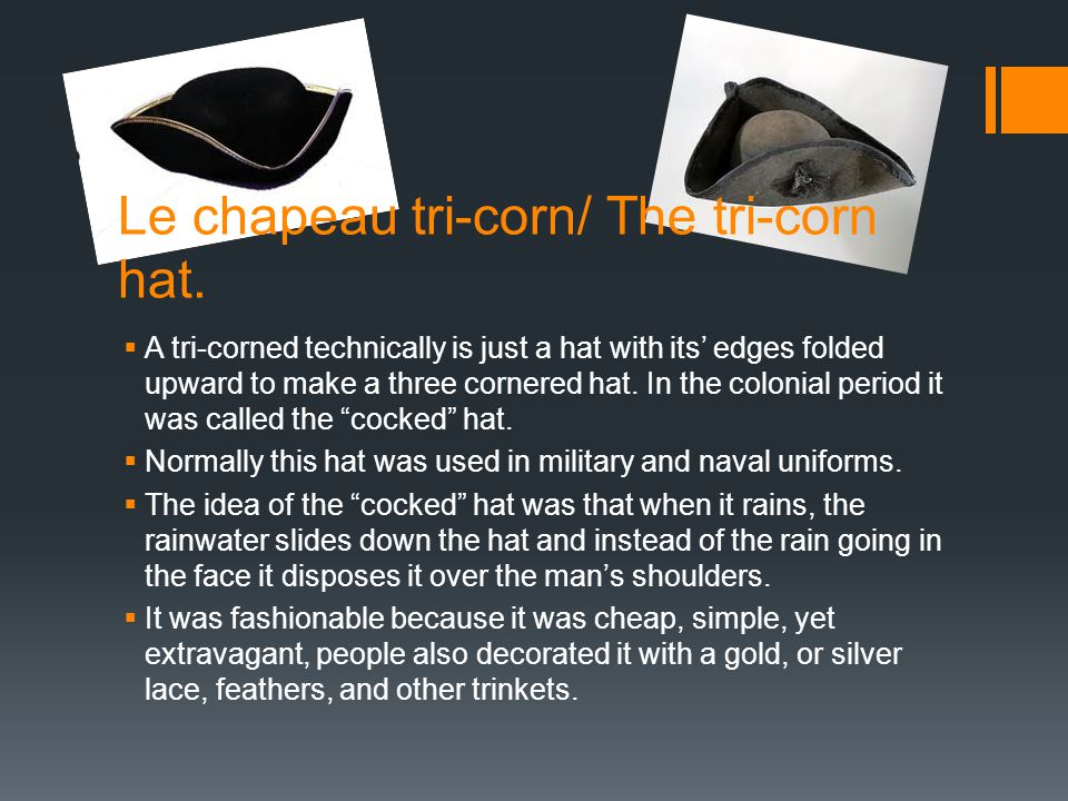 Le chapeau tri-corn/ The tri-corn hat. A tri-corned technically is just a hat with its edges folded upward to make a three cornered hat. In the coloni