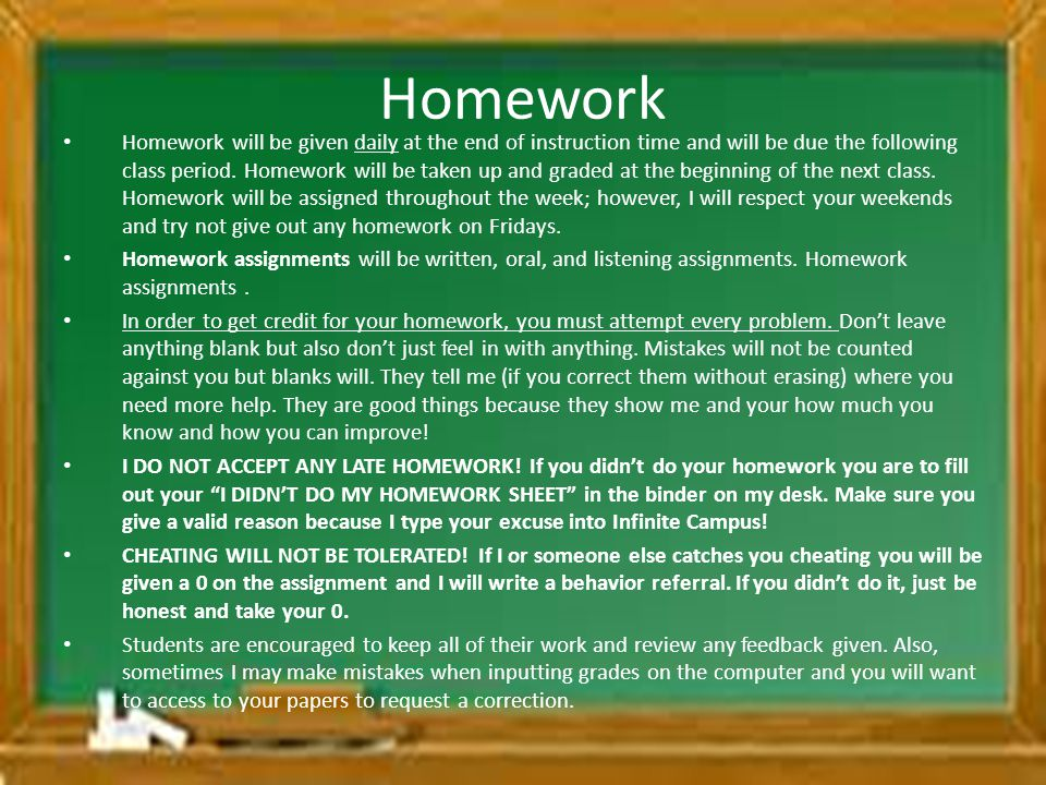 Homework Homework will be given daily at the end of instruction time and will be due the following class period. Homework will be taken up and graded