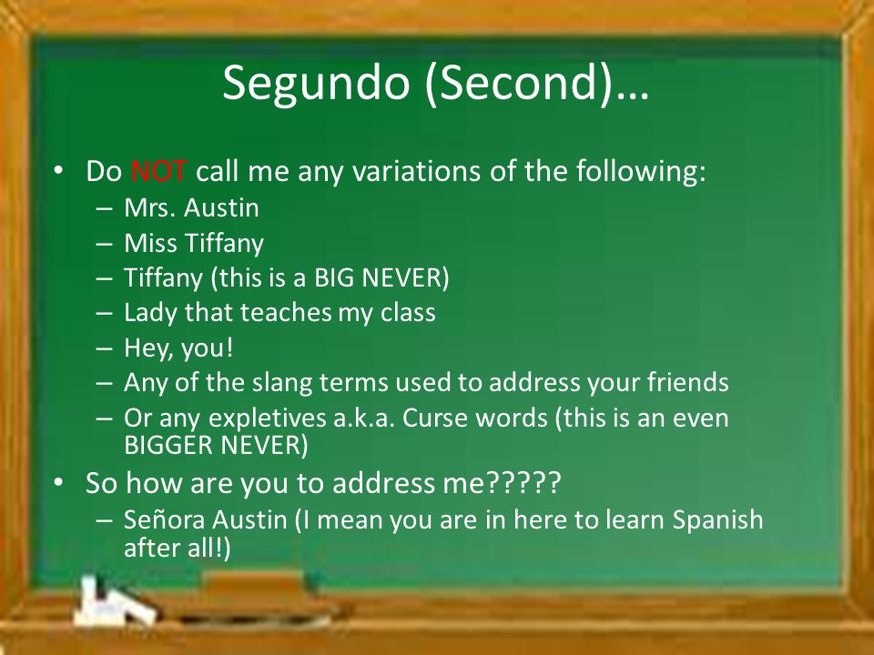 Segundo (Second)… Do NOT call me any variations of the following: – Mrs. Austin – Miss Tiffany – Tiffany (this is a BIG NEVER) – Lady that teaches my