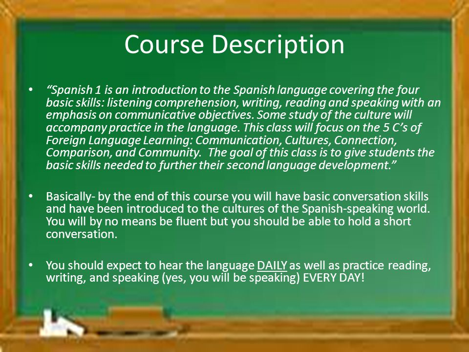 Course Description Spanish 1 is an introduction to the Spanish language covering the four basic skills: listening comprehension, writing, reading and speaking with an emphasis on communicative objectives.