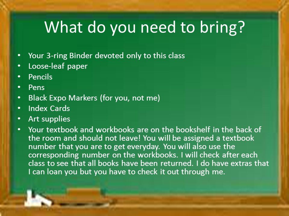 What do you need to bring? Your 3-ring Binder devoted only to this class Loose-leaf paper Pencils Pens Black Expo Markers (for you, not me) Index Card
