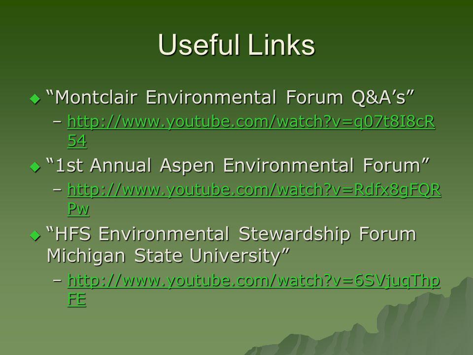 Useful Links Montclair Environmental Forum Q&As Montclair Environmental Forum Q&As –http://www.youtube.com/watch v=q07t8I8cR 54 http://www.youtube.com/watch v=q07t8I8cR 54http://www.youtube.com/watch v=q07t8I8cR 54 1st Annual Aspen Environmental Forum 1st Annual Aspen Environmental Forum –http://www.youtube.com/watch v=Rdfx8gFQR Pw http://www.youtube.com/watch v=Rdfx8gFQR Pwhttp://www.youtube.com/watch v=Rdfx8gFQR Pw HFS Environmental Stewardship Forum Michigan State University HFS Environmental Stewardship Forum Michigan State University –http://www.youtube.com/watch v=6SVjuqThp FE http://www.youtube.com/watch v=6SVjuqThp FEhttp://www.youtube.com/watch v=6SVjuqThp FE
