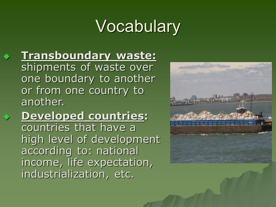 Vocabulary Transboundary waste: shipments of waste over one boundary to another or from one country to another.