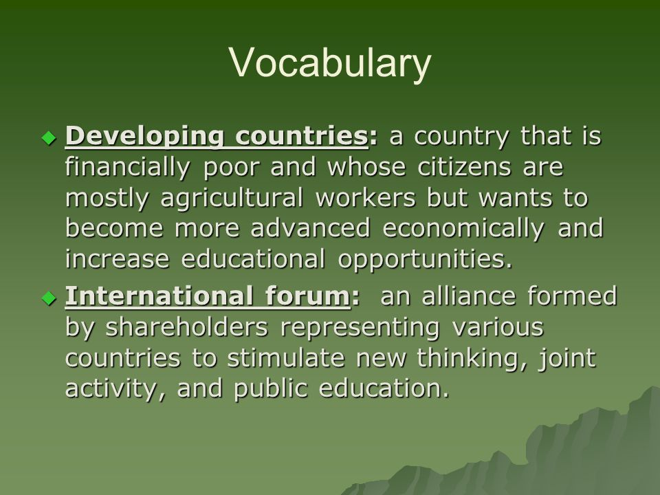 Vocabulary Developing countries: a country that is financially poor and whose citizens are mostly agricultural workers but wants to become more advanced economically and increase educational opportunities.
