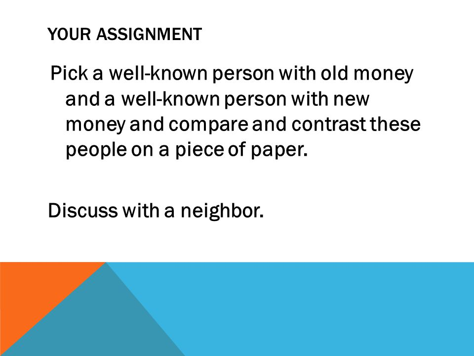 YOUR ASSIGNMENT Pick a well-known person with old money and a well-known person with new money and compare and contrast these people on a piece of paper.