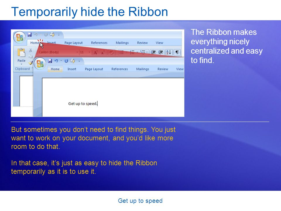 Get up to speed Temporarily hide the Ribbon The Ribbon makes everything nicely centralized and easy to find.