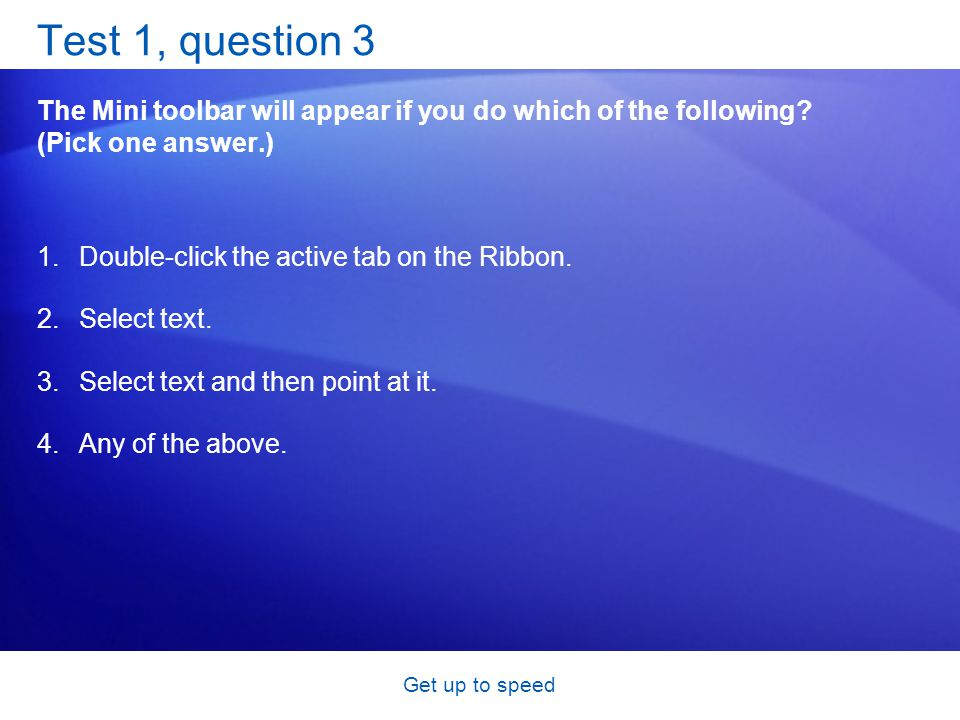 Get up to speed Test 1, question 3 The Mini toolbar will appear if you do which of the following.