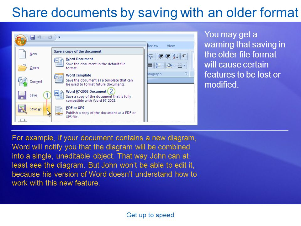 Get up to speed Share documents by saving with an older format You may get a warning that saving in the older file format will cause certain features to be lost or modified.