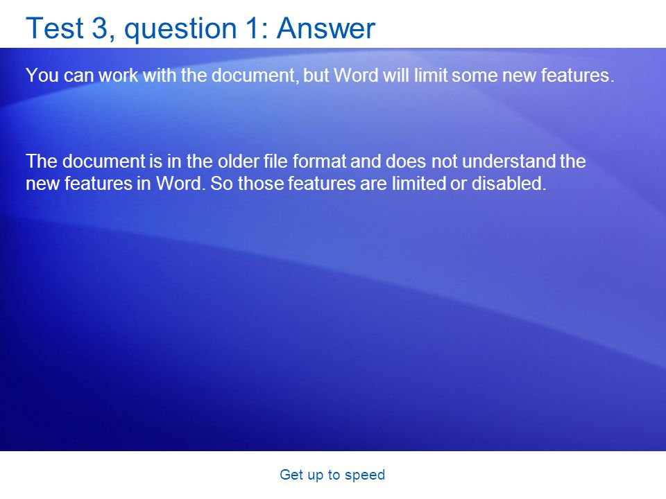Get up to speed Test 3, question 1: Answer You can work with the document, but Word will limit some new features.