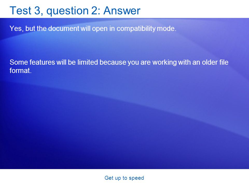 Get up to speed Test 3, question 2: Answer Yes, but the document will open in compatibility mode.