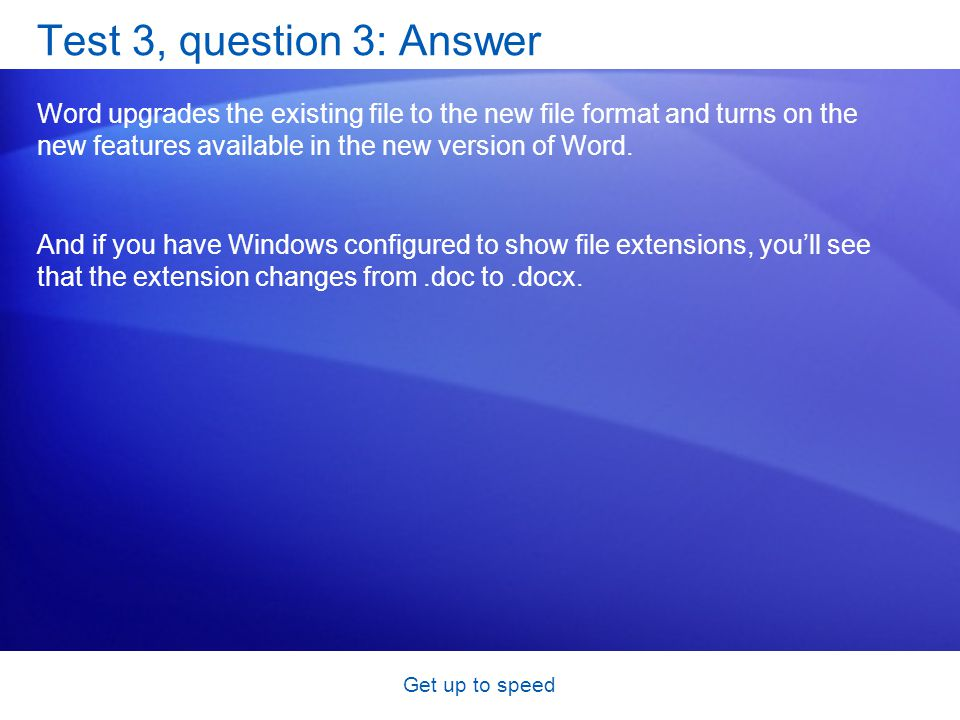 Get up to speed Test 3, question 3: Answer Word upgrades the existing file to the new file format and turns on the new features available in the new version of Word.