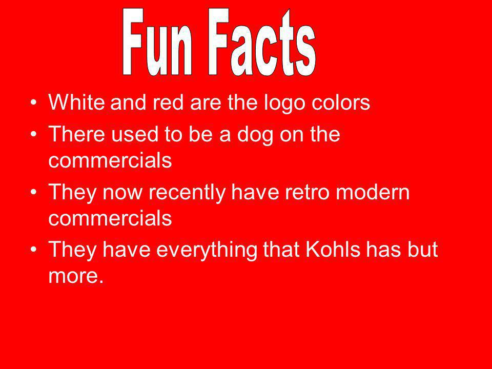 White and red are the logo colors There used to be a dog on the commercials They now recently have retro modern commercials They have everything that Kohls has but more.