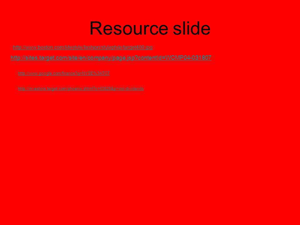 Resource slide http://www.boston.com/lifestyle/fashion/stylephile/target400.jpg http://sites.target.com/site/en/company/page.jsp contentId=WCMP04-031807 http://www.google.com/finance q=NYSE%3ATGT http://investors.target.com/phoenix.zhtml c=65828&p=irol-dividends