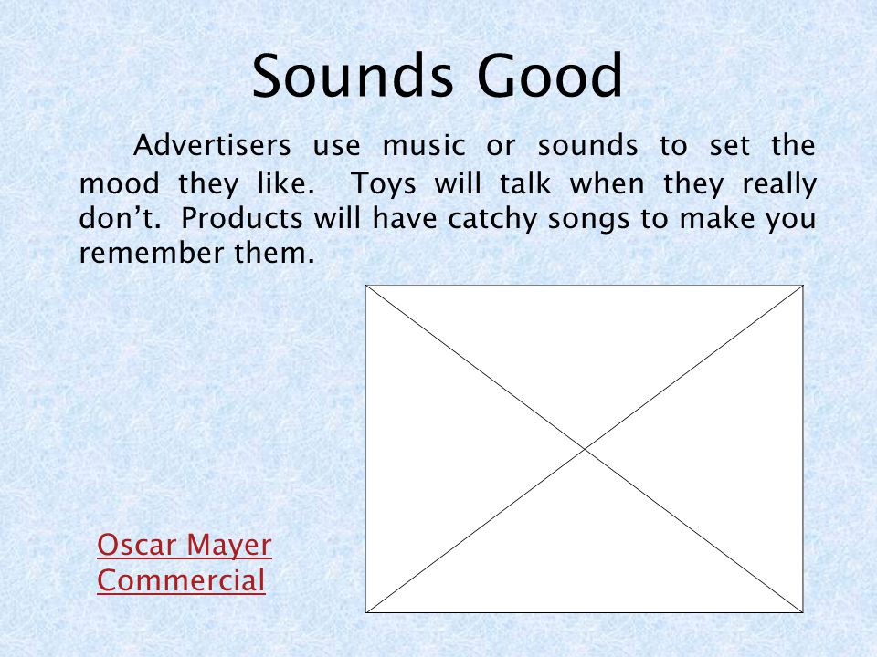 Sounds Good Advertisers use music or sounds to set the mood they like.