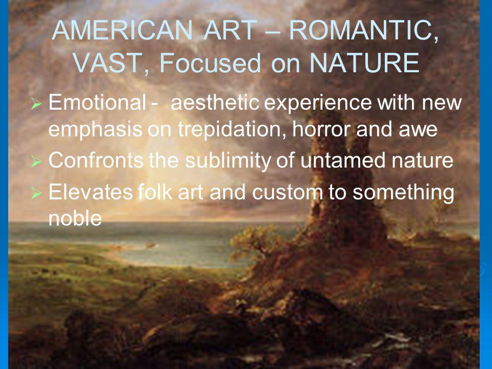 AMERICAN ART – ROMANTIC, VAST, Focused on NATURE Emotional - aesthetic experience with new emphasis on trepidation, horror and awe Confronts the sublimity of untamed nature Elevates folk art and custom to something noble
