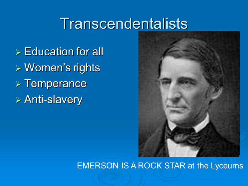 Transcendentalists Education for all Education for all Womens rights Womens rights Temperance Temperance Anti-slavery Anti-slavery EMERSON IS A ROCK STAR at the Lyceums