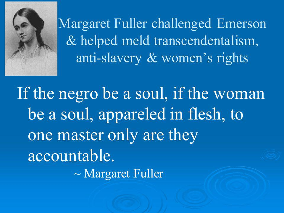 Margaret Fuller challenged Emerson & helped meld transcendentalism, anti-slavery & womens rights If the negro be a soul, if the woman be a soul, appareled in flesh, to one master only are they accountable.