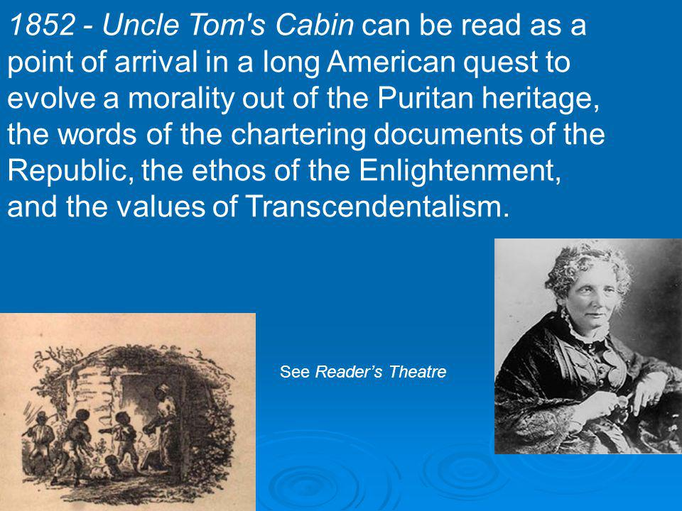 1852 - Uncle Tom s Cabin can be read as a point of arrival in a long American quest to evolve a morality out of the Puritan heritage, the words of the chartering documents of the Republic, the ethos of the Enlightenment, and the values of Transcendentalism.