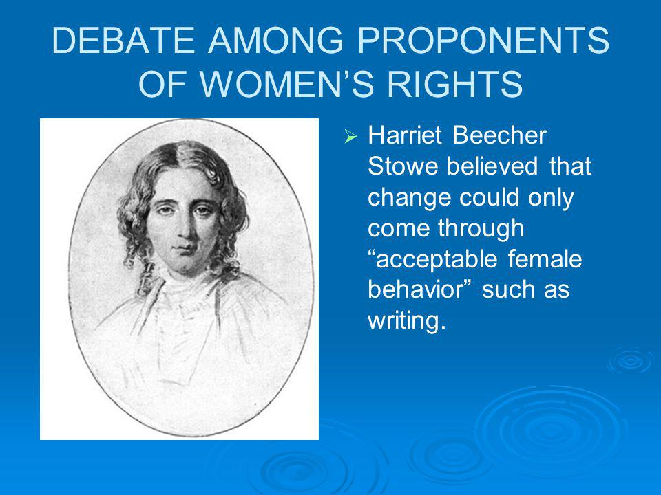 DEBATE AMONG PROPONENTS OF WOMENS RIGHTS Harriet Beecher Stowe believed that change could only come through acceptable female behavior such as writing.