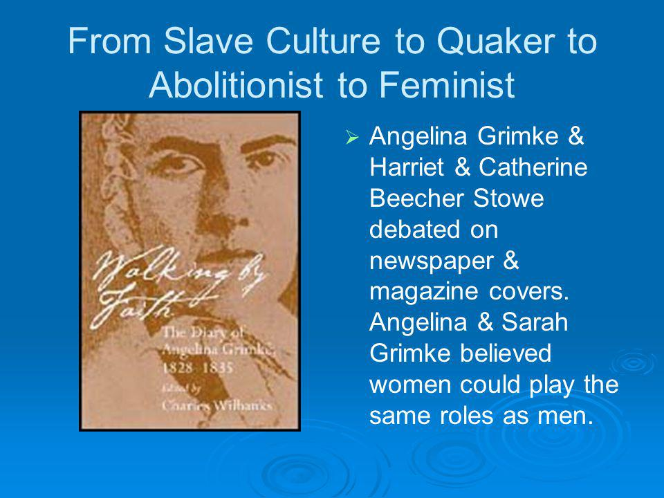 From Slave Culture to Quaker to Abolitionist to Feminist Angelina Grimke & Harriet & Catherine Beecher Stowe debated on newspaper & magazine covers.
