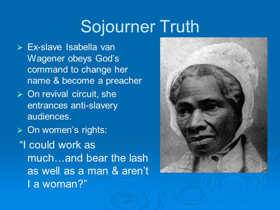 Sojourner Truth Ex-slave Isabella van Wagener obeys Gods command to change her name & become a preacher On revival circuit, she entrances anti-slavery audiences.