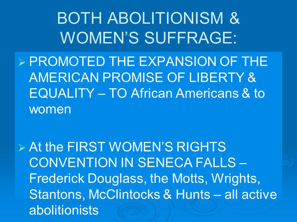BOTH ABOLITIONISM & WOMENS SUFFRAGE: PROMOTED THE EXPANSION OF THE AMERICAN PROMISE OF LIBERTY & EQUALITY – TO African Americans & to women At the FIRST WOMENS RIGHTS CONVENTION IN SENECA FALLS – Frederick Douglass, the Motts, Wrights, Stantons, McClintocks & Hunts – all active abolitionists