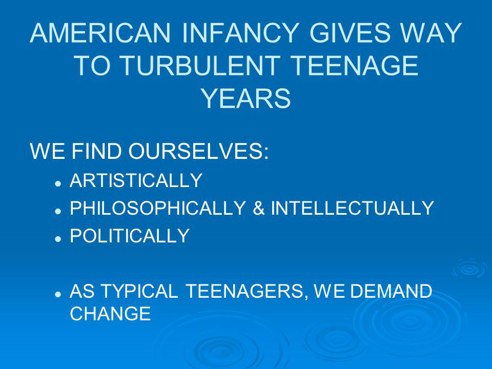 AMERICAN INFANCY GIVES WAY TO TURBULENT TEENAGE YEARS WE FIND OURSELVES: ARTISTICALLY PHILOSOPHICALLY & INTELLECTUALLY POLITICALLY AS TYPICAL TEENAGERS, WE DEMAND CHANGE