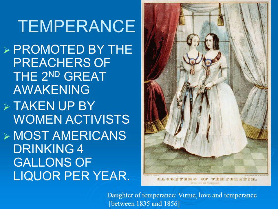 TEMPERANCE PROMOTED BY THE PREACHERS OF THE 2 ND GREAT AWAKENING TAKEN UP BY WOMEN ACTIVISTS MOST AMERICANS DRINKING 4 GALLONS OF LIQUOR PER YEAR.