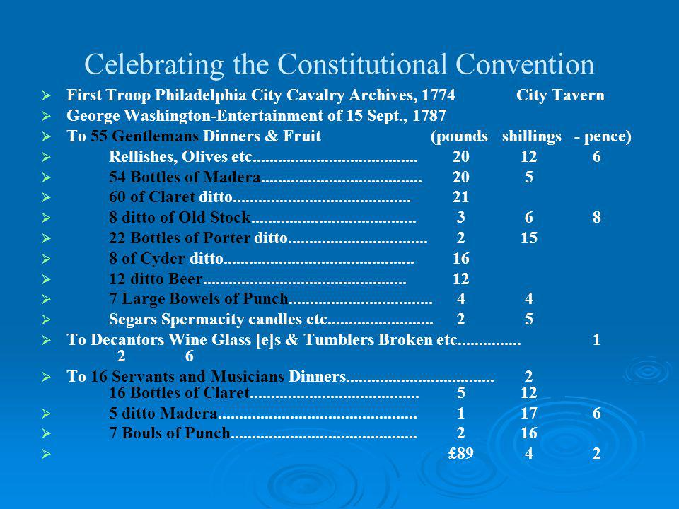 Celebrating the Constitutional Convention First Troop Philadelphia City Cavalry Archives, 1774City Tavern George Washington-Entertainment of 15 Sept., 1787 To 55 Gentlemans Dinners & Fruit (pounds shillings - pence) Rellishes, Olives etc.......................................