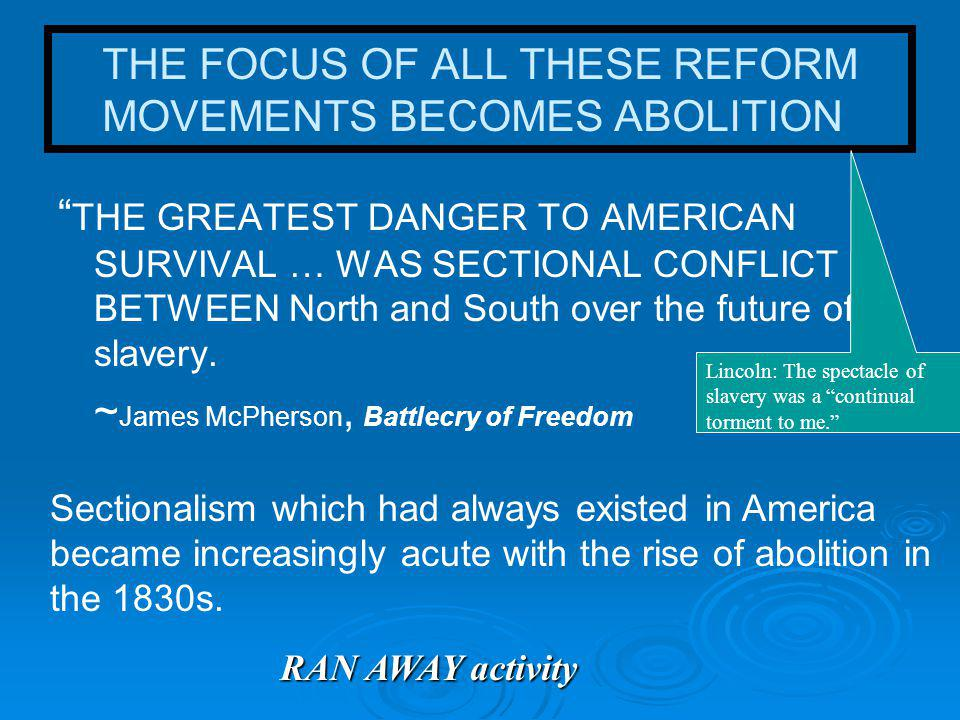 THE FOCUS OF ALL THESE REFORM MOVEMENTS BECOMES ABOLITION THE GREATEST DANGER TO AMERICAN SURVIVAL … WAS SECTIONAL CONFLICT BETWEEN North and South over the future of slavery.