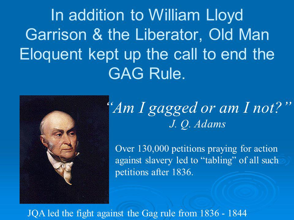 In addition to William Lloyd Garrison & the Liberator, Old Man Eloquent kept up the call to end the GAG Rule.