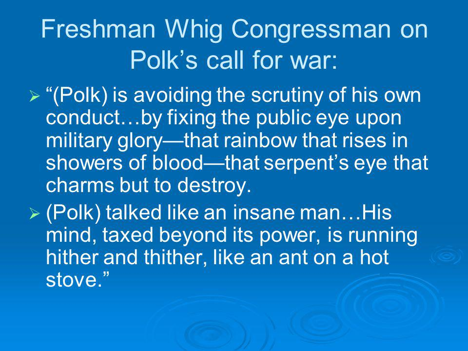 Freshman Whig Congressman on Polks call for war: (Polk) is avoiding the scrutiny of his own conduct…by fixing the public eye upon military glorythat rainbow that rises in showers of bloodthat serpents eye that charms but to destroy.