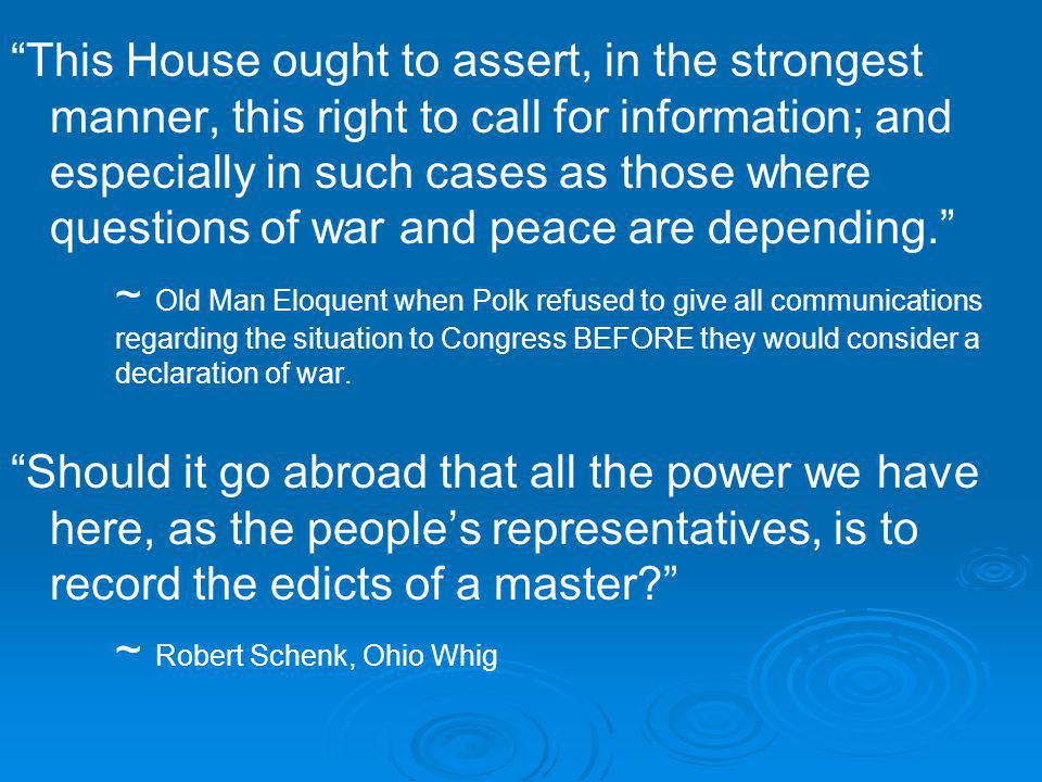 This House ought to assert, in the strongest manner, this right to call for information; and especially in such cases as those where questions of war and peace are depending.