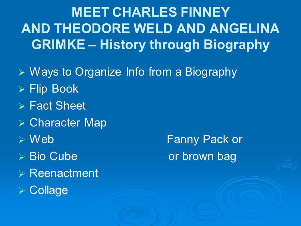 MEET CHARLES FINNEY AND THEODORE WELD AND ANGELINA GRIMKE – History through Biography Ways to Organize Info from a Biography Flip Book Fact Sheet Character Map Web Fanny Pack or Bio Cube or brown bag Reenactment Collage