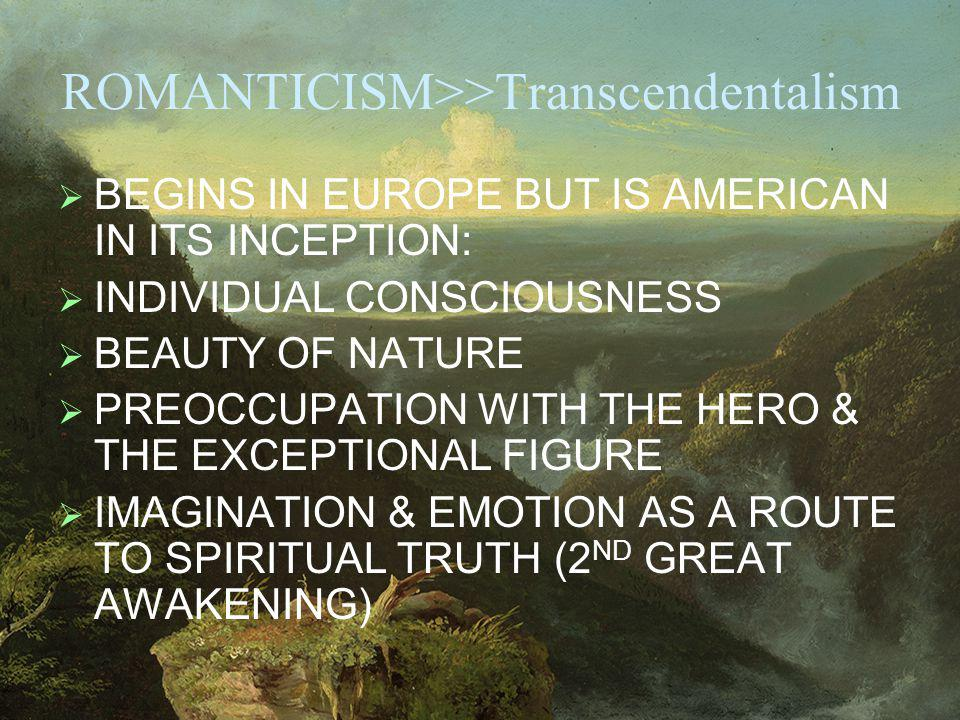 ROMANTICISM>>Transcendentalism BEGINS IN EUROPE BUT IS AMERICAN IN ITS INCEPTION: INDIVIDUAL CONSCIOUSNESS BEAUTY OF NATURE PREOCCUPATION WITH THE HERO & THE EXCEPTIONAL FIGURE IMAGINATION & EMOTION AS A ROUTE TO SPIRITUAL TRUTH (2 ND GREAT AWAKENING)