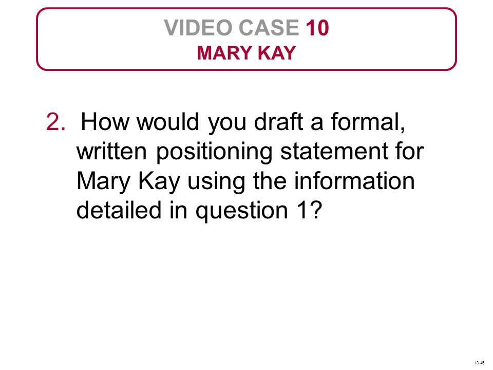 VIDEO CASE 10 MARY KAY 2. How would you draft a formal, written positioning statement for Mary Kay using the information detailed in question 1? 10-45